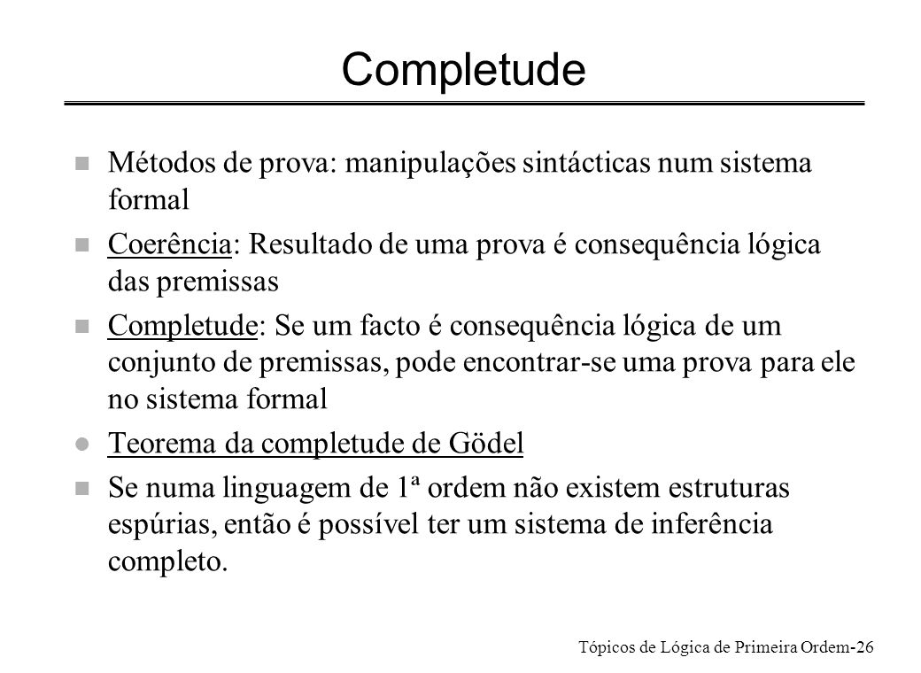 Completude Métodos de prova: manipulações sintácticas num sistema formal. Coerência: Resultado de uma prova é consequência lógica das premissas.