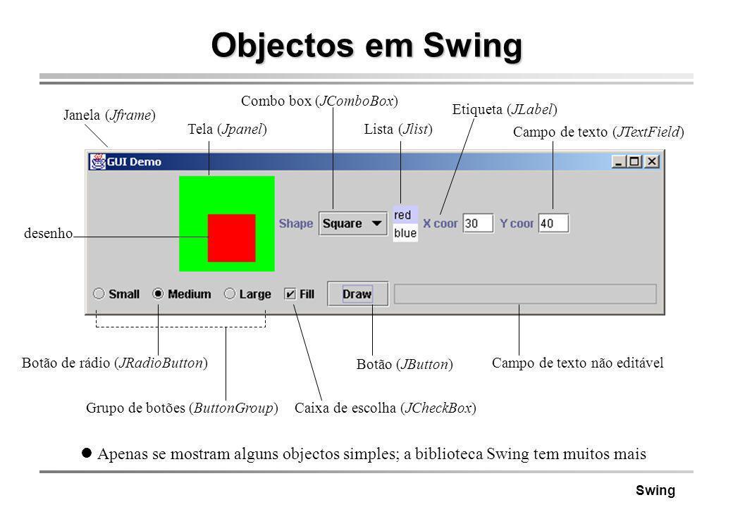 Objectos em Swing Combo box (JComboBox) Etiqueta (JLabel) Janela (Jframe) Tela (Jpanel) Lista (Jlist)