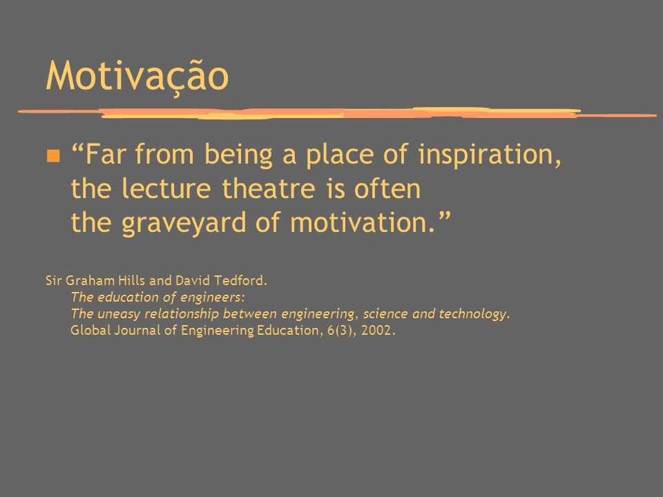 Motivação Far from being a place of inspiration, the lecture theatre is often the graveyard of motivation.
