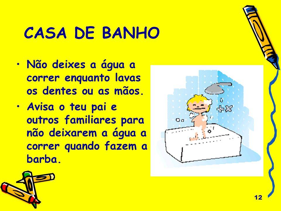 CASA DE BANHO Não deixes a água a correr enquanto lavas os dentes ou as mãos.