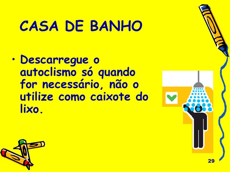 CASA DE BANHO Descarregue o autoclismo só quando for necessário, não o utilize como caixote do lixo.