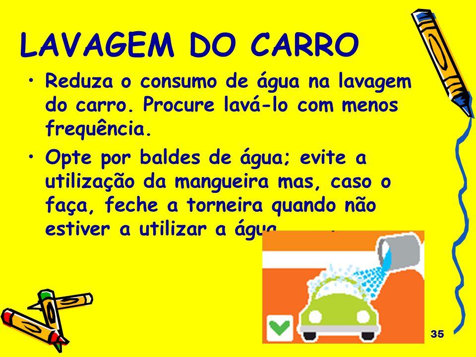 LAVAGEM DO CARRO Reduza o consumo de água na lavagem do carro. Procure lavá-lo com menos frequência.