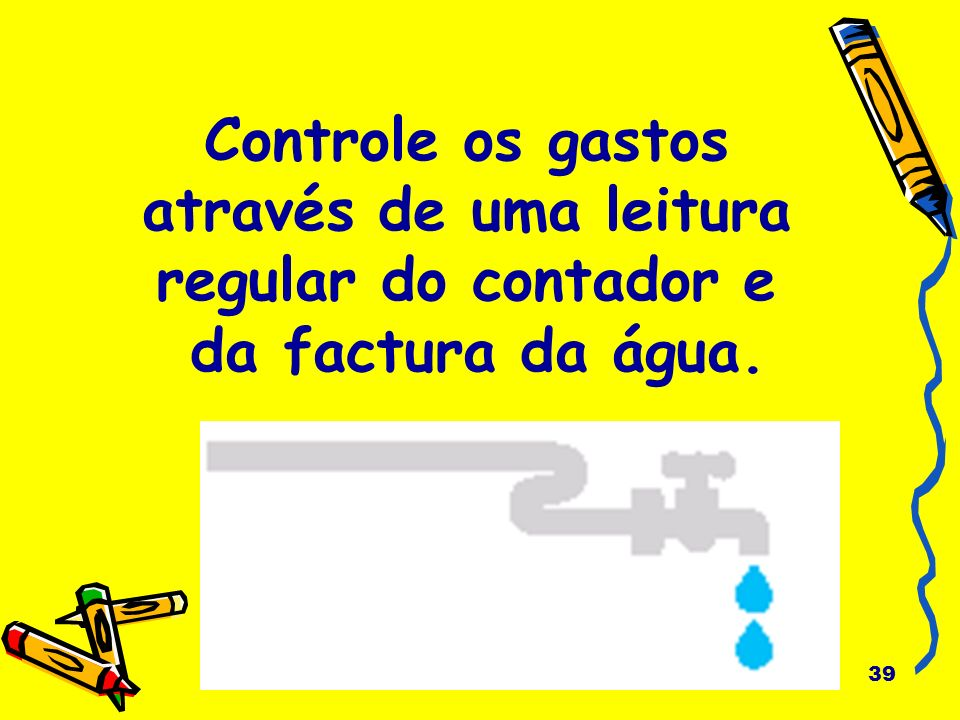 Controle os gastos através de uma leitura regular do contador e da factura da água.