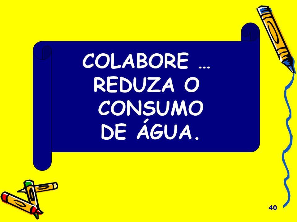 COLABORE … REDUZA O CONSUMO DE ÁGUA.