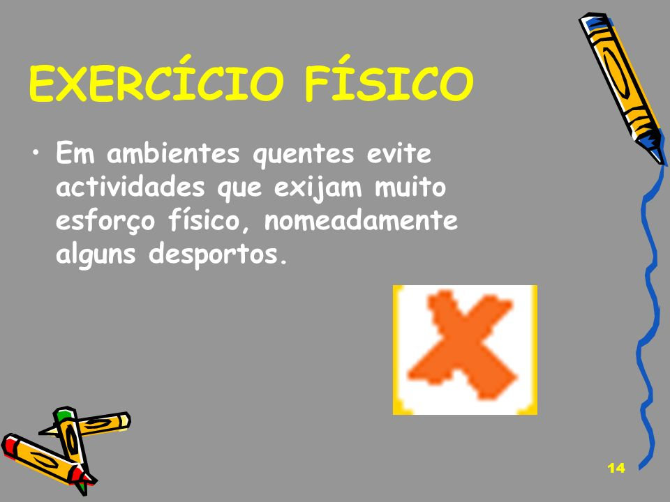 EXERCÍCIO FÍSICO Em ambientes quentes evite actividades que exijam muito esforço físico, nomeadamente alguns desportos.