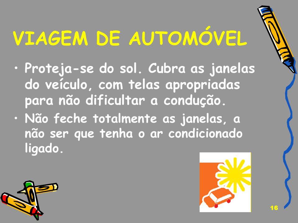 VIAGEM DE AUTOMÓVEL Proteja-se do sol. Cubra as janelas do veículo, com telas apropriadas para não dificultar a condução.