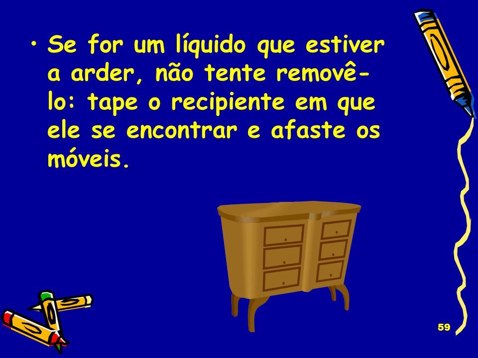 Se for um líquido que estiver a arder, não tente removê-lo: tape o recipiente em que ele se encontrar e afaste os móveis.