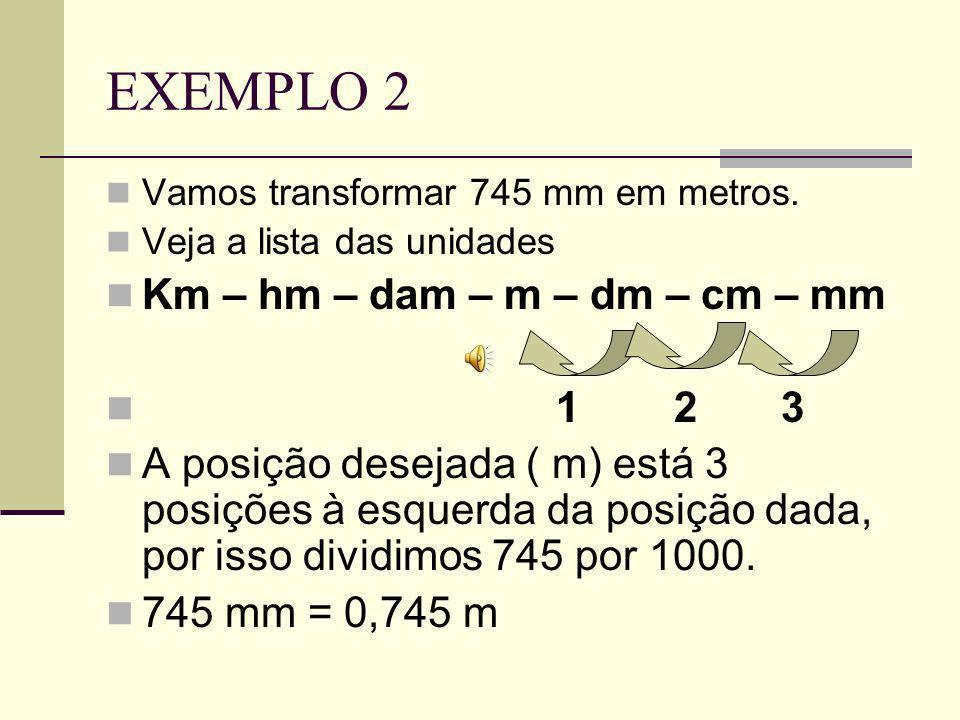 EXEMPLO 2 Km – hm – dam – m – dm – cm – mm 1 2 3