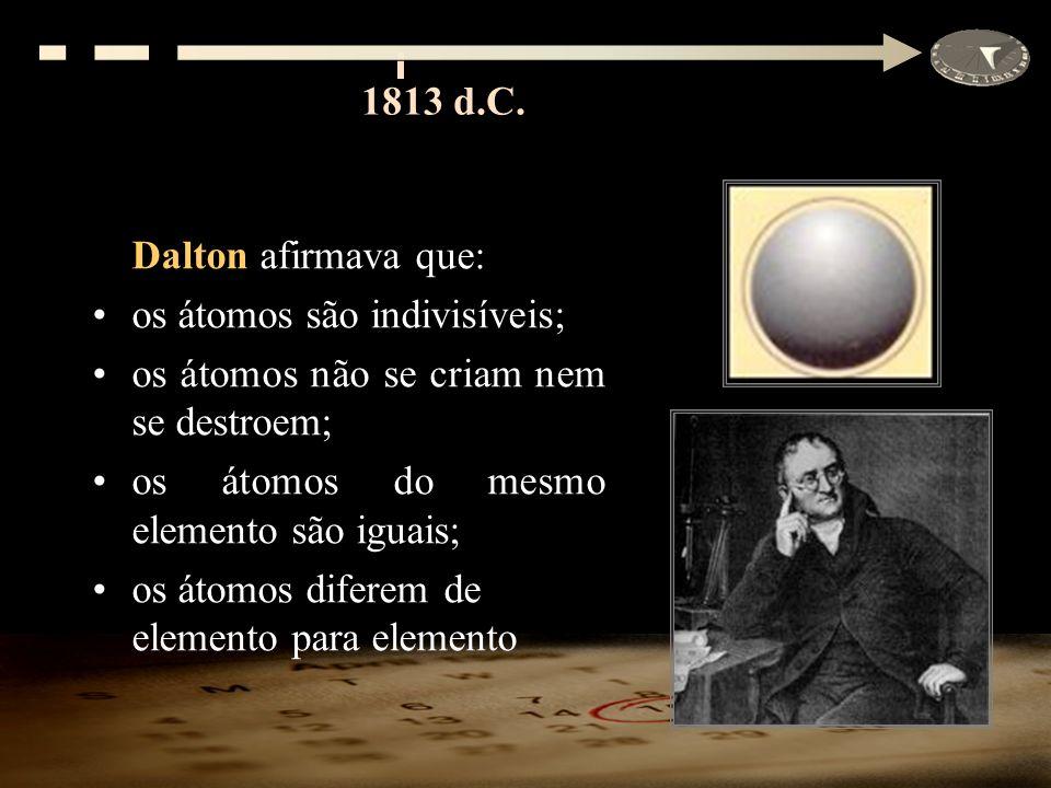 1813 d.C. Dalton afirmava que: os átomos são indivisíveis; os átomos não se criam nem se destroem;