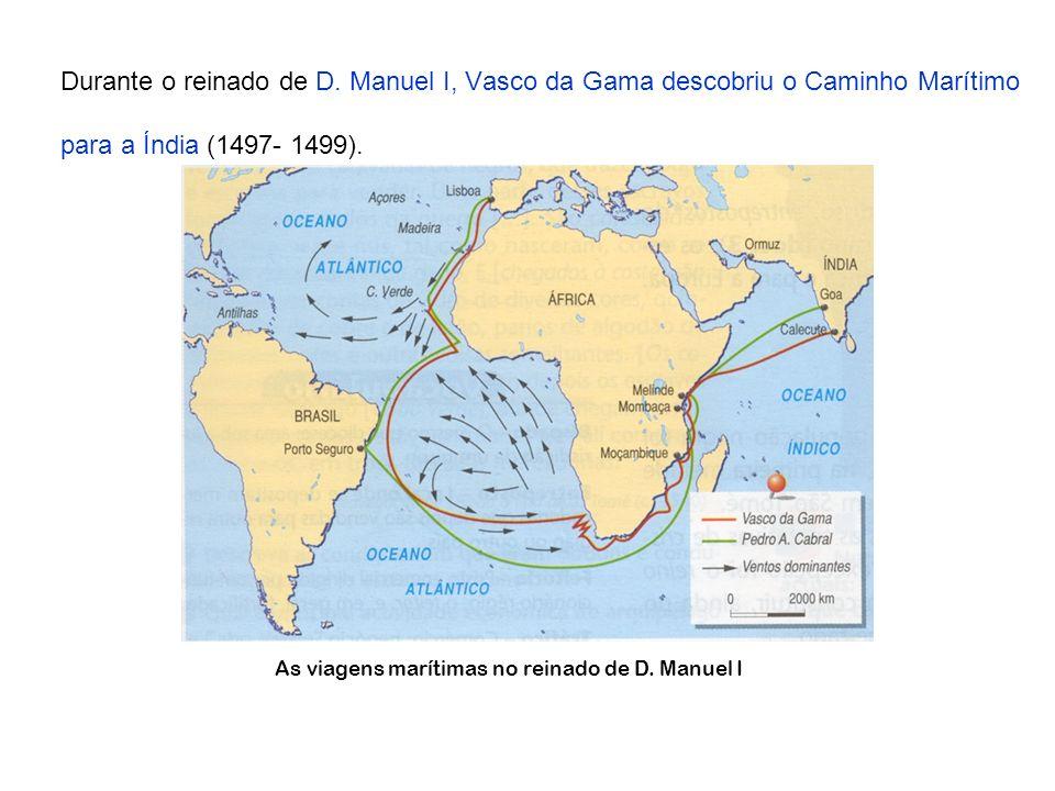 Durante o reinado de D. Manuel I, Vasco da Gama descobriu o Caminho Marítimo para a Índia (1497- 1499).