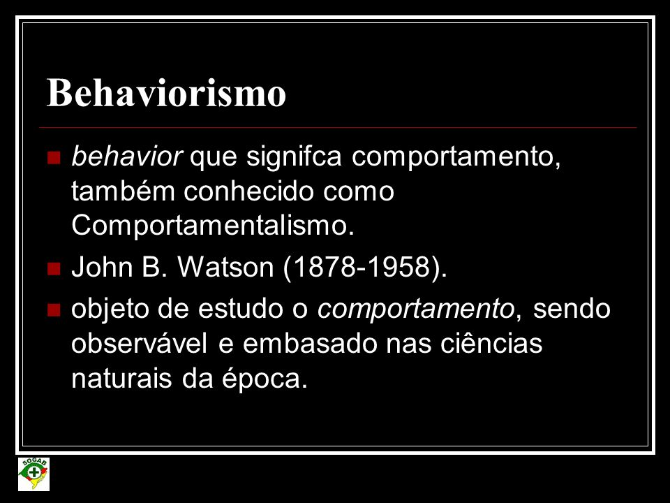 Behaviorismo behavior que signifca comportamento, também conhecido como Comportamentalismo. John B. Watson (1878-1958).