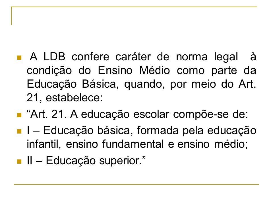 A LDB confere caráter de norma legal à condição do Ensino Médio como parte da Educação Básica, quando, por meio do Art. 21, estabelece: