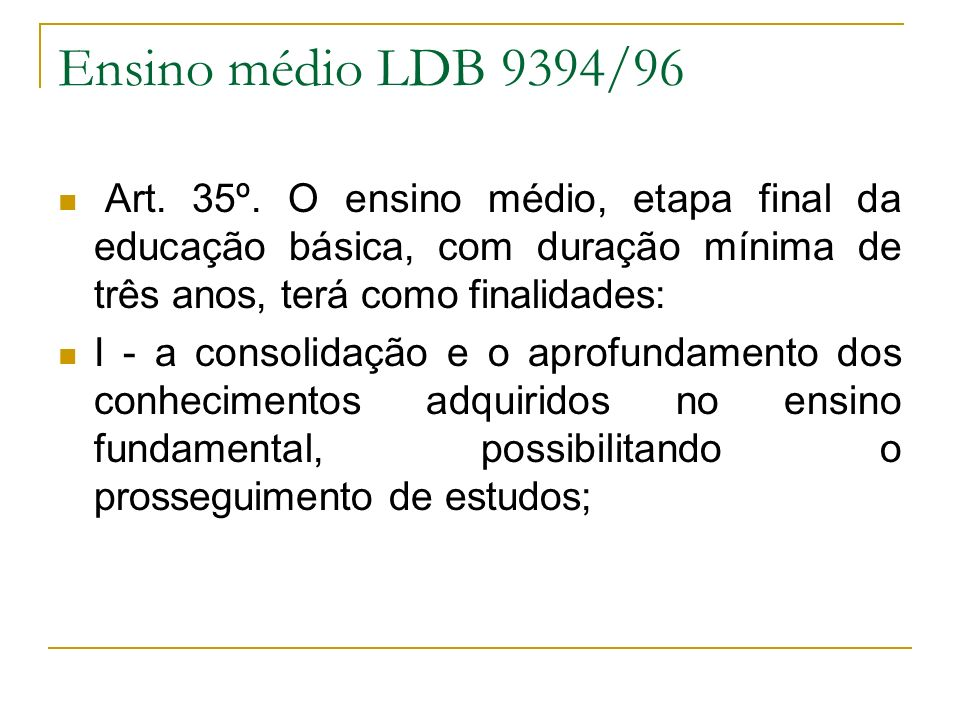 Ensino médio LDB 9394/96 Art. 35º. O ensino médio, etapa final da educação básica, com duração mínima de três anos, terá como finalidades: