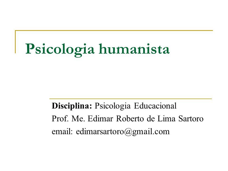 Psicologia humanista Disciplina: Psicologia Educacional