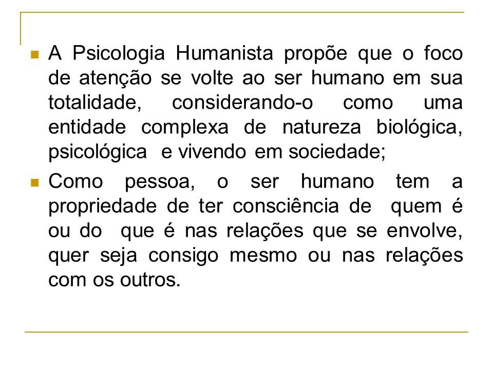A Psicologia Humanista propõe que o foco de atenção se volte ao ser humano em sua totalidade, considerando-o como uma entidade complexa de natureza biológica, psicológica e vivendo em sociedade;