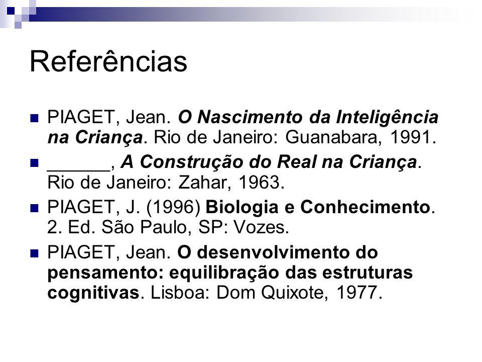 Referências PIAGET, Jean. O Nascimento da Inteligência na Criança. Rio de Janeiro: Guanabara, 1991.