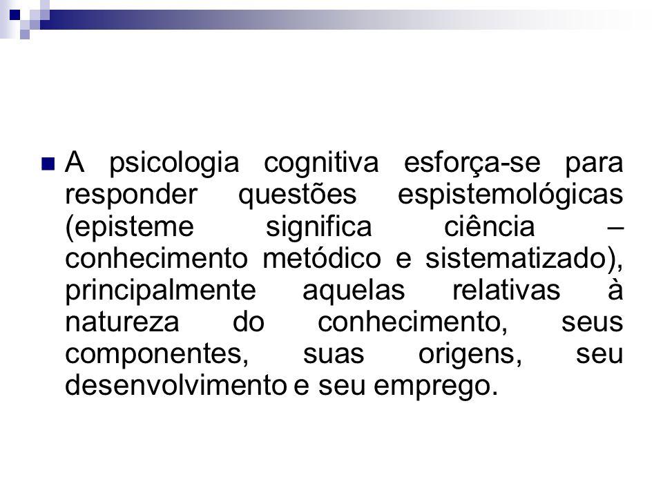 A psicologia cognitiva esforça-se para responder questões espistemológicas (episteme significa ciência – conhecimento metódico e sistematizado), principalmente aquelas relativas à natureza do conhecimento, seus componentes, suas origens, seu desenvolvimento e seu emprego.