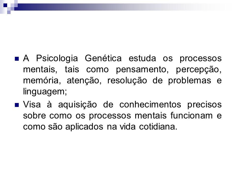 A Psicologia Genética estuda os processos mentais, tais como pensamento, percepção, memória, atenção, resolução de problemas e linguagem;
