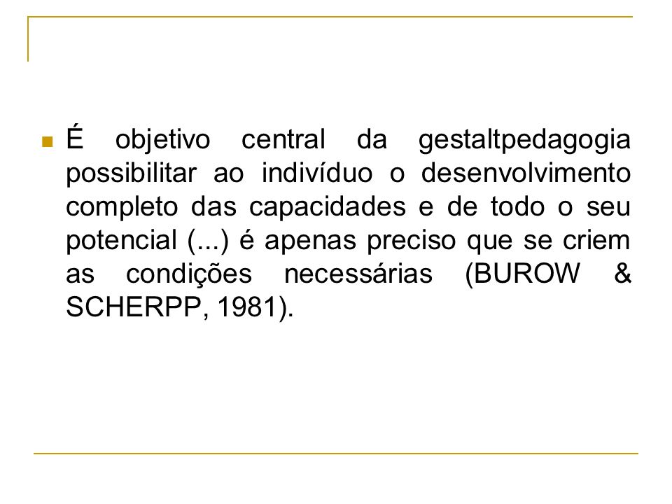 É objetivo central da gestaltpedagogia possibilitar ao indivíduo o desenvolvimento completo das capacidades e de todo o seu potencial (...) é apenas preciso que se criem as condições necessárias (BUROW & SCHERPP, 1981).