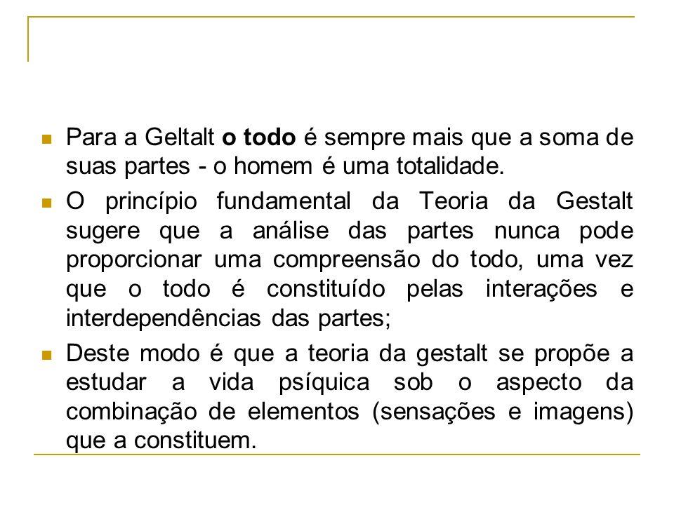 Para a Geltalt o todo é sempre mais que a soma de suas partes - o homem é uma totalidade.