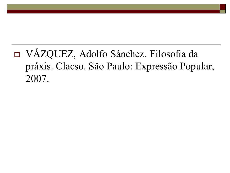 VÁZQUEZ, Adolfo Sánchez. Filosofia da práxis. Clacso