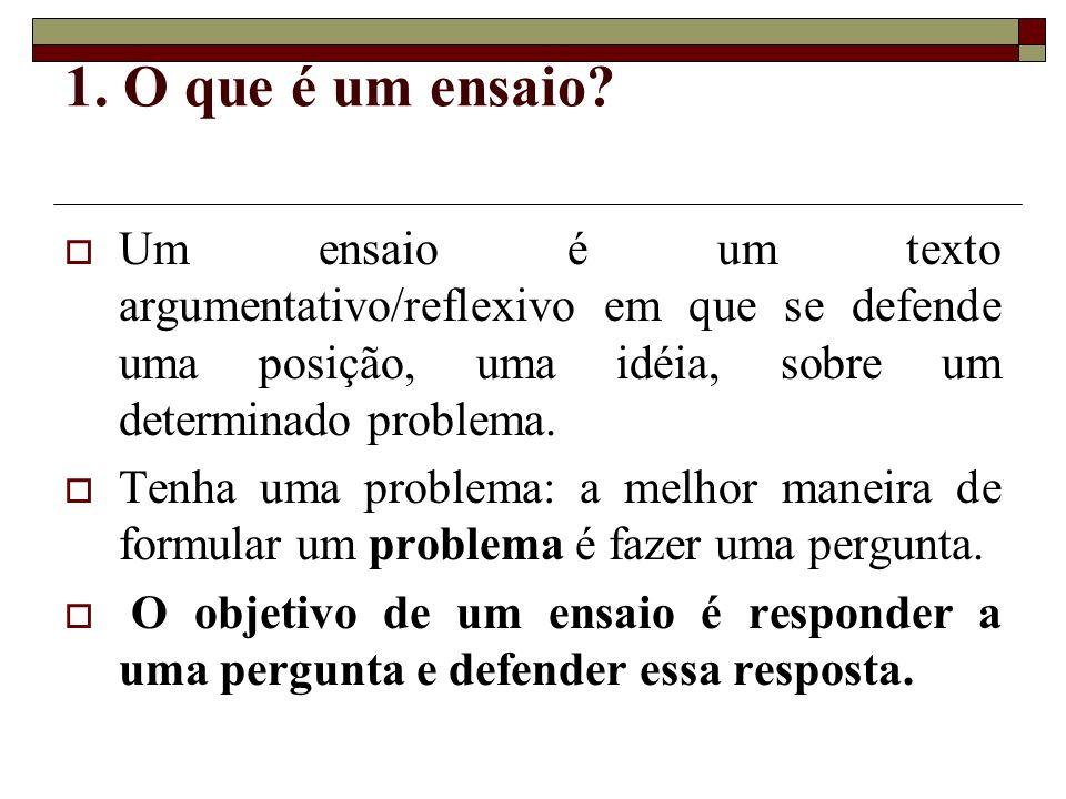 1. O que é um ensaio Um ensaio é um texto argumentativo/reflexivo em que se defende uma posição, uma idéia, sobre um determinado problema.