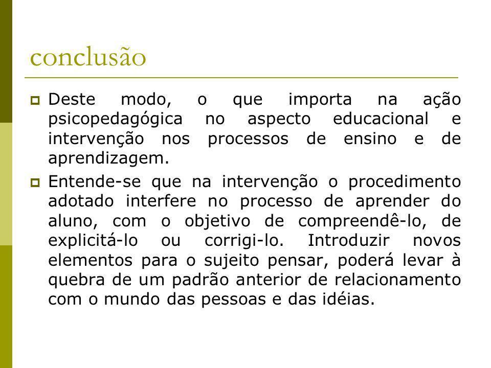 conclusãoDeste modo, o que importa na ação psicopedagógica no aspecto educacional e intervenção nos processos de ensino e de aprendizagem.