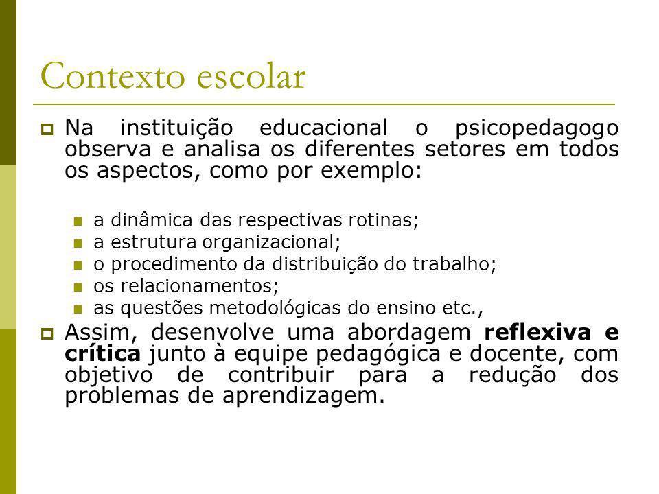 Contexto escolarNa instituição educacional o psicopedagogo observa e analisa os diferentes setores em todos os aspectos, como por exemplo:
