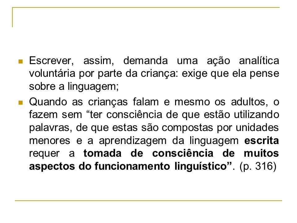 Escrever, assim, demanda uma ação analítica voluntária por parte da criança: exige que ela pense sobre a linguagem;