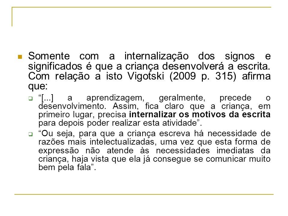 Somente com a internalização dos signos e significados é que a criança desenvolverá a escrita. Com relação a isto Vigotski (2009 p. 315) afirma que: