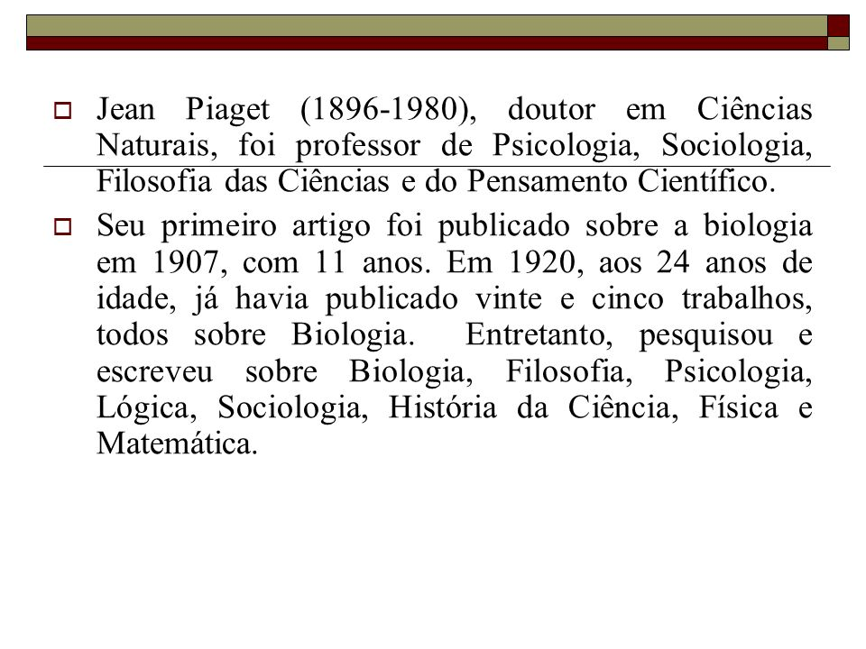 Jean Piaget (1896-1980), doutor em Ciências Naturais, foi professor de Psicologia, Sociologia, Filosofia das Ciências e do Pensamento Científico.
