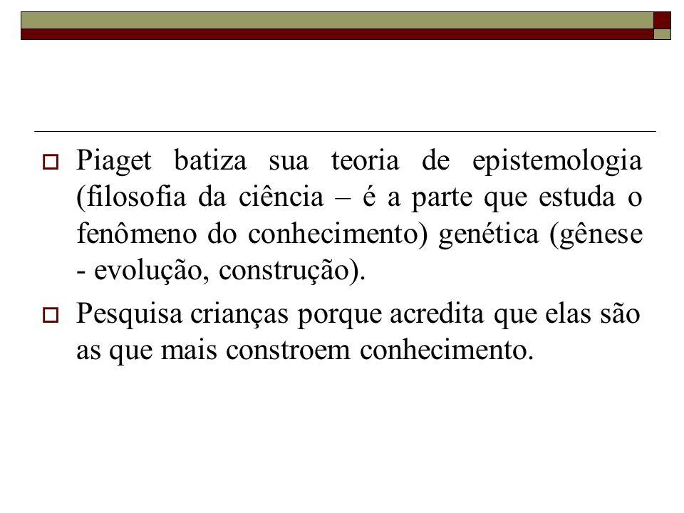Piaget batiza sua teoria de epistemologia (filosofia da ciência – é a parte que estuda o fenômeno do conhecimento) genética (gênese - evolução, construção).