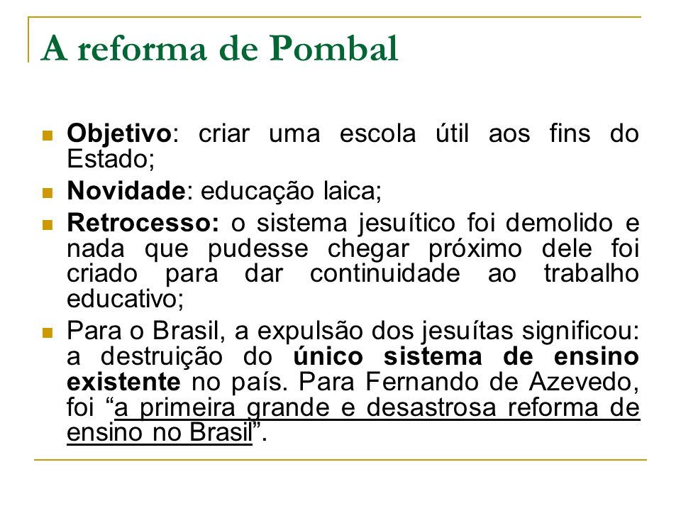 A reforma de Pombal Objetivo: criar uma escola útil aos fins do Estado; Novidade: educação laica;