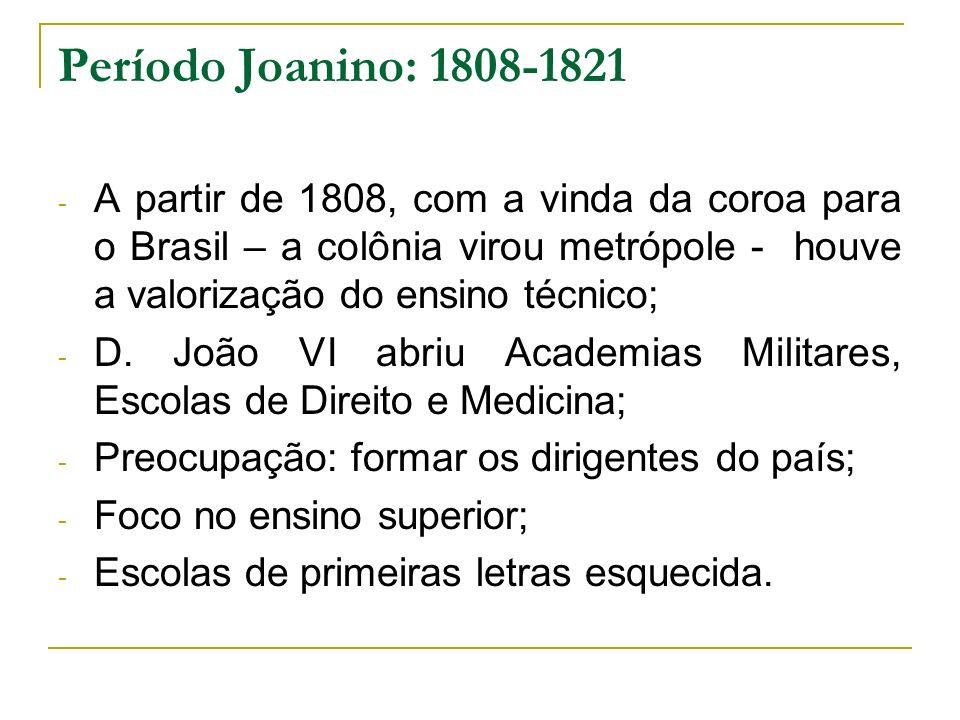 Período Joanino: 1808-1821 A partir de 1808, com a vinda da coroa para o Brasil – a colônia virou metrópole - houve a valorização do ensino técnico;