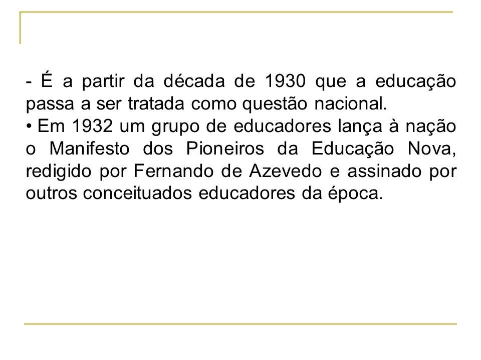 - É a partir da década de 1930 que a educação passa a ser tratada como questão nacional.