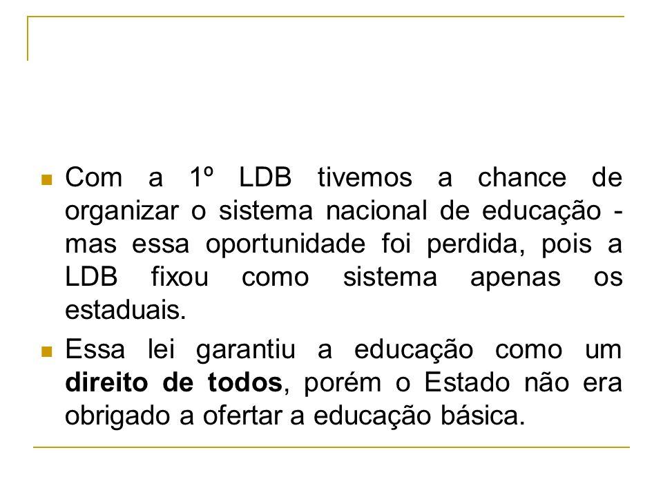 Com a 1º LDB tivemos a chance de organizar o sistema nacional de educação - mas essa oportunidade foi perdida, pois a LDB fixou como sistema apenas os estaduais.