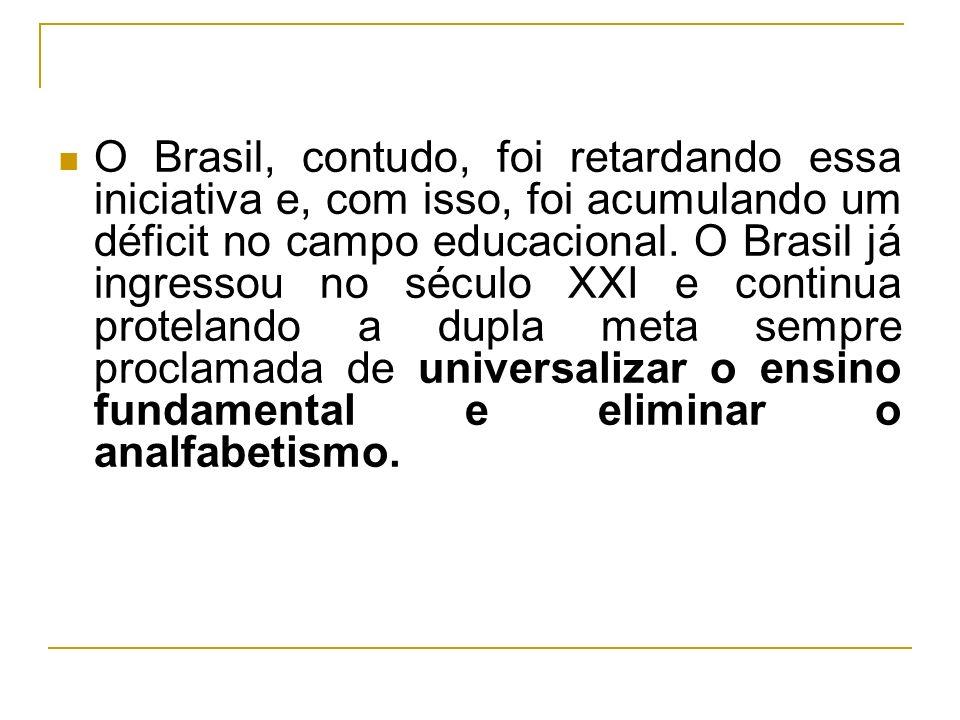 O Brasil, contudo, foi retardando essa iniciativa e, com isso, foi acumulando um déficit no campo educacional.