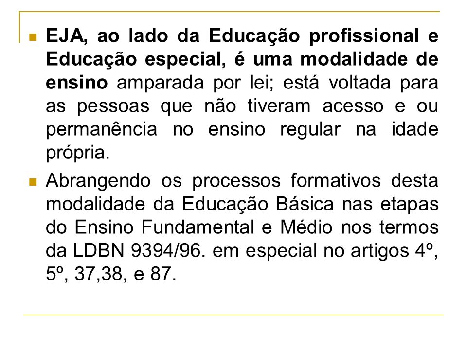 EJA, ao lado da Educação profissional e Educação especial, é uma modalidade de ensino amparada por lei; está voltada para as pessoas que não tiveram acesso e ou permanência no ensino regular na idade própria.