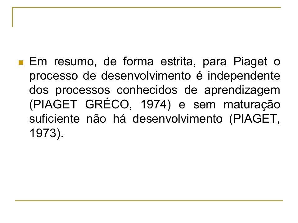 Em resumo, de forma estrita, para Piaget o processo de desenvolvimento é independente dos processos conhecidos de aprendizagem (PIAGET GRÉCO, 1974) e sem maturação suficiente não há desenvolvimento (PIAGET, 1973).