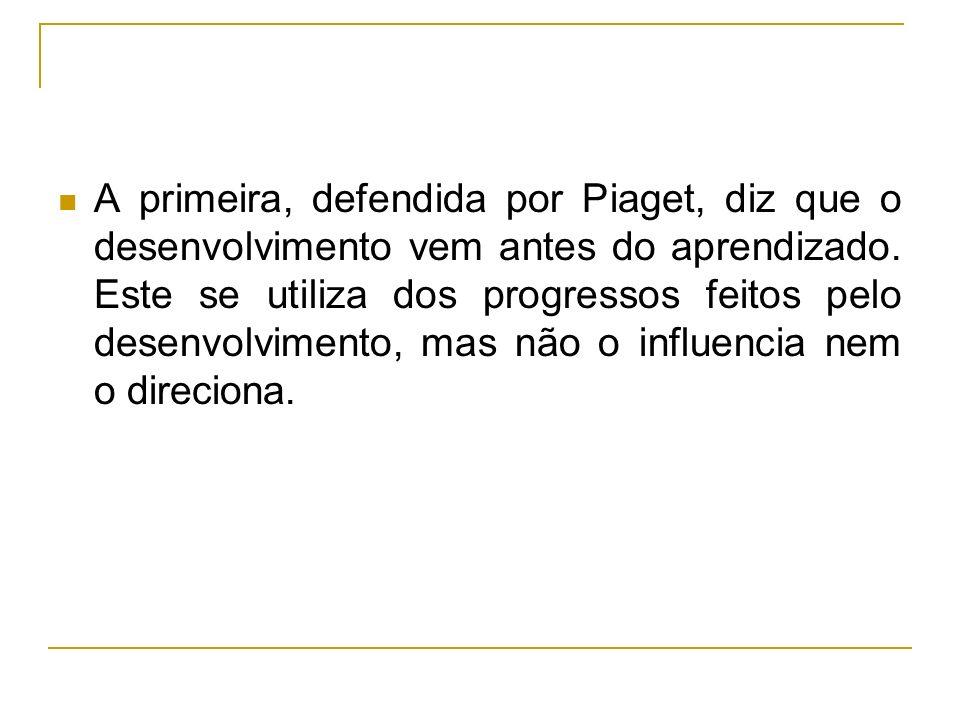A primeira, defendida por Piaget, diz que o desenvolvimento vem antes do aprendizado.