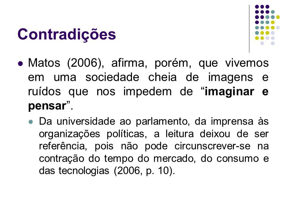 Contradições Matos (2006), afirma, porém, que vivemos em uma sociedade cheia de imagens e ruídos que nos impedem de imaginar e pensar .