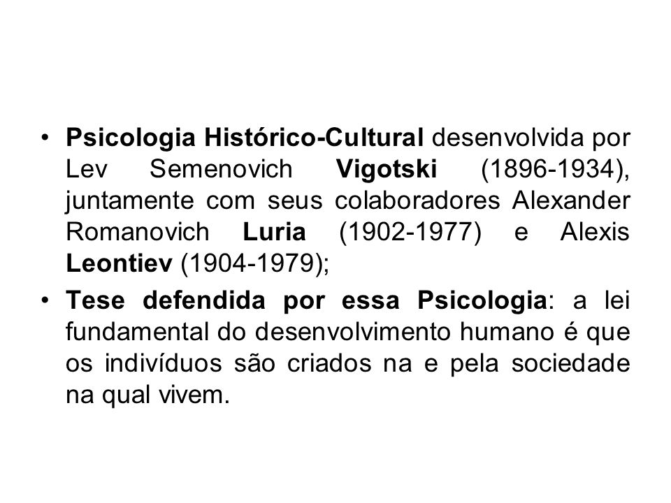 Psicologia Histórico-Cultural desenvolvida por Lev Semenovich Vigotski (1896-1934), juntamente com seus colaboradores Alexander Romanovich Luria (1902-1977) e Alexis Leontiev (1904-1979);