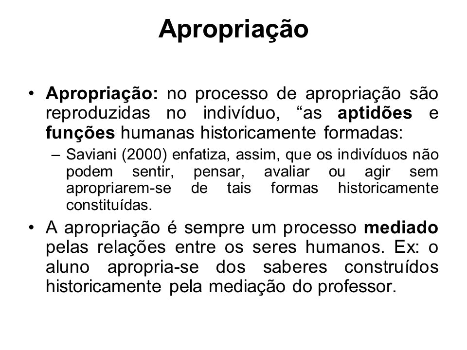 Apropriação Apropriação: no processo de apropriação são reproduzidas no indivíduo, as aptidões e funções humanas historicamente formadas: