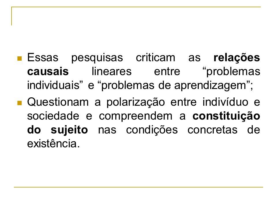 Essas pesquisas criticam as relações causais lineares entre problemas individuais e problemas de aprendizagem ;