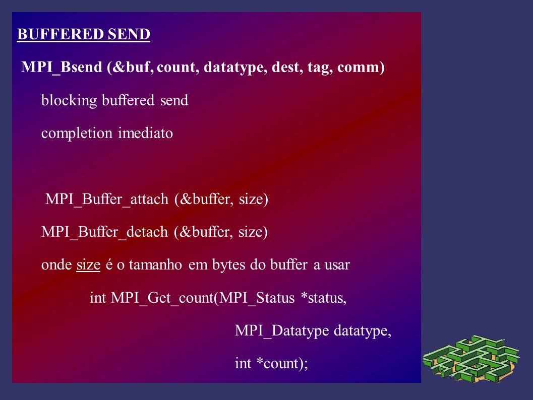 BUFFERED SEND MPI_Bsend (&buf, count, datatype, dest, tag, comm) blocking buffered send. completion imediato.