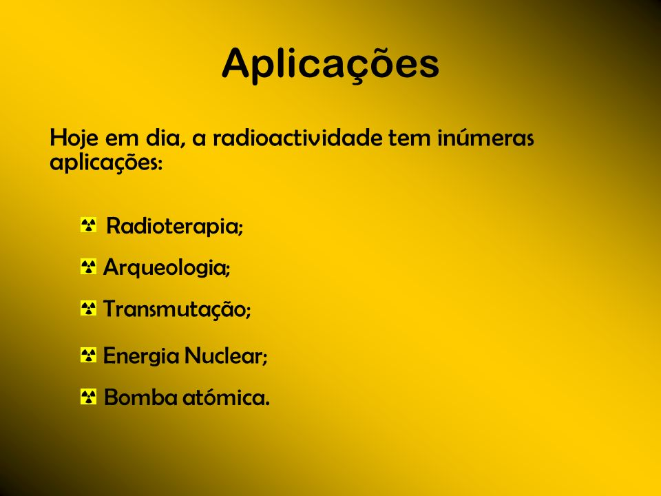 Aplicações Hoje em dia, a radioactividade tem inúmeras aplicações: