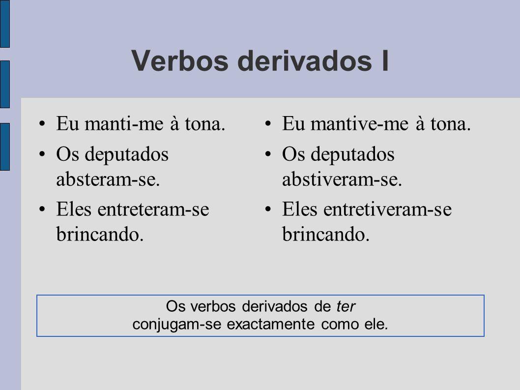 Os verbos derivados de ter conjugam-se exactamente como ele.