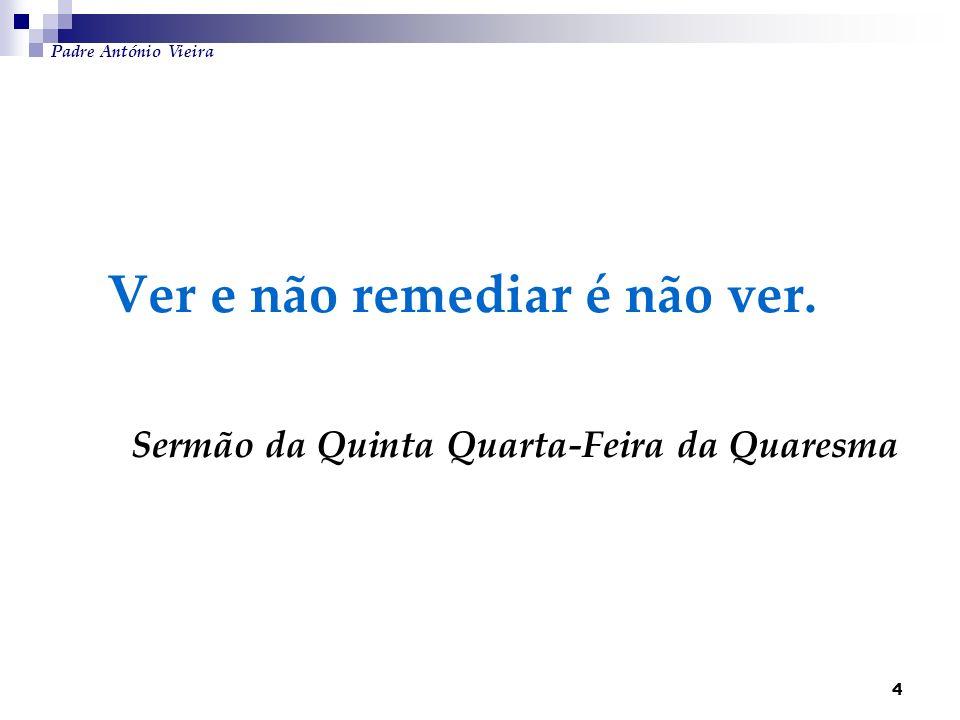Padre António Vieira Ver e não remediar é não ver.