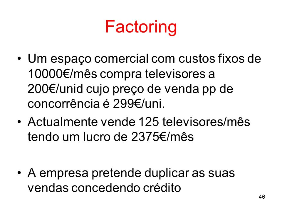 Factoring Um espaço comercial com custos fixos de 10000€/mês compra televisores a 200€/unid cujo preço de venda pp de concorrência é 299€/uni.