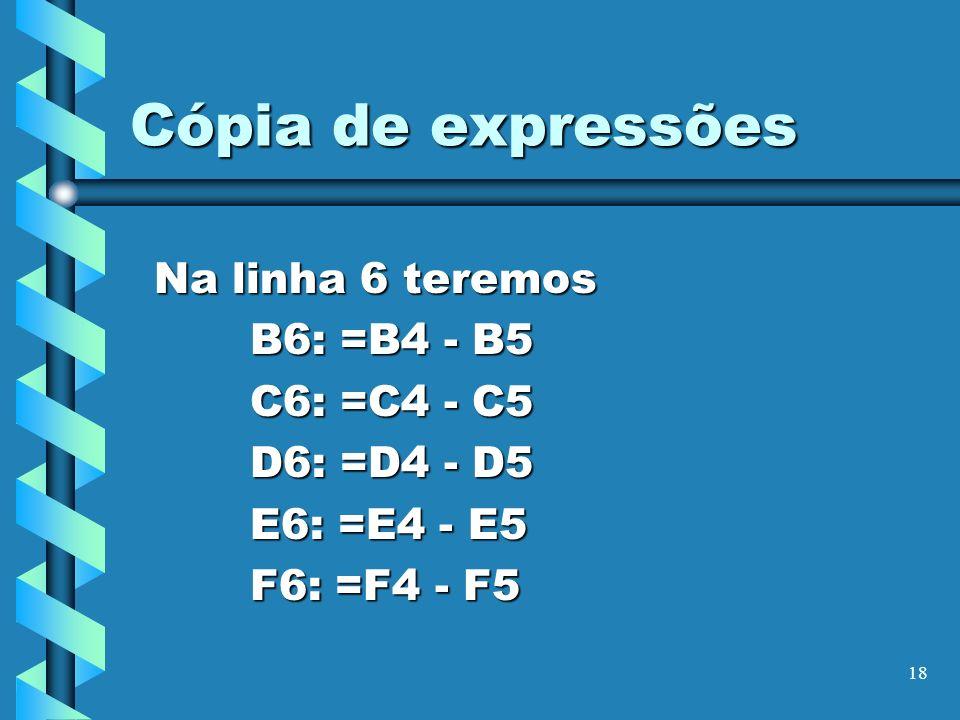 Cópia de expressões Na linha 6 teremos B6: =B4 - B5 C6: =C4 - C5